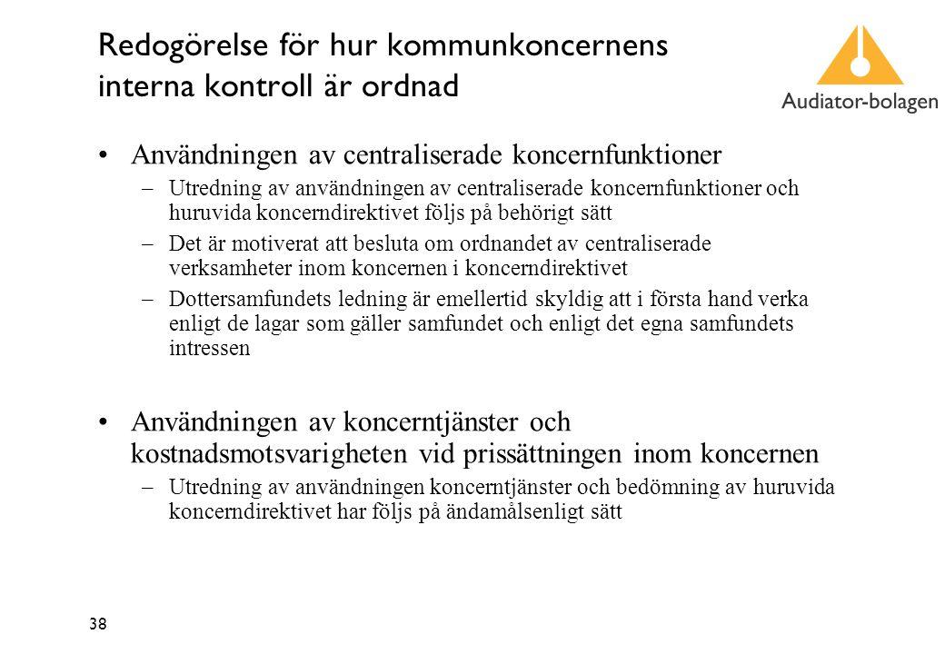38 Redogörelse för hur kommunkoncernens interna kontroll är ordnad Användningen av centraliserade koncernfunktioner –Utredning av användningen av centraliserade koncernfunktioner och huruvida koncerndirektivet följs på behörigt sätt –Det är motiverat att besluta om ordnandet av centraliserade verksamheter inom koncernen i koncerndirektivet –Dottersamfundets ledning är emellertid skyldig att i första hand verka enligt de lagar som gäller samfundet och enligt det egna samfundets intressen Användningen av koncerntjänster och kostnadsmotsvarigheten vid prissättningen inom koncernen –Utredning av användningen koncerntjänster och bedömning av huruvida koncerndirektivet har följs på ändamålsenligt sätt