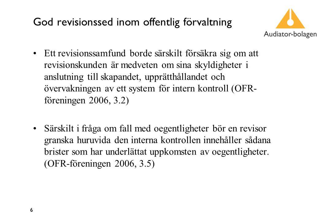6 God revisionssed inom offentlig förvaltning Ett revisionssamfund borde särskilt försäkra sig om att revisionskunden är medveten om sina skyldigheter i anslutning till skapandet, upprätthållandet och övervakningen av ett system för intern kontroll (OFR- föreningen 2006, 3.2) Särskilt i fråga om fall med oegentligheter bör en revisor granska huruvida den interna kontrollen innehåller sådana brister som har underlättat uppkomsten av oegentligheter.