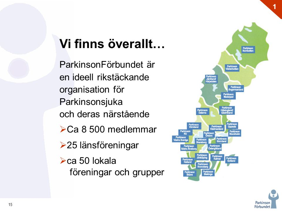 15 1 Vi finns överallt… ParkinsonFörbundet är en ideell rikstäckande organisation för Parkinsonsjuka och deras närstående  Ca 8 500 medlemmar  25 länsföreningar  ca 50 lokala föreningar och grupper