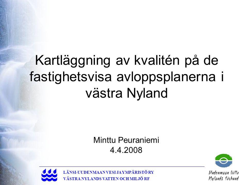1 LÄNSI-UUDENMAAN VESI JA YMPÄRISTÖ RY VÄSTRA NYLANDS VATTEN OCH MILJÖ RF Kartläggning av kvalitén på de fastighetsvisa avloppsplanerna i västra Nyland Minttu Peuraniemi 4.4.2008