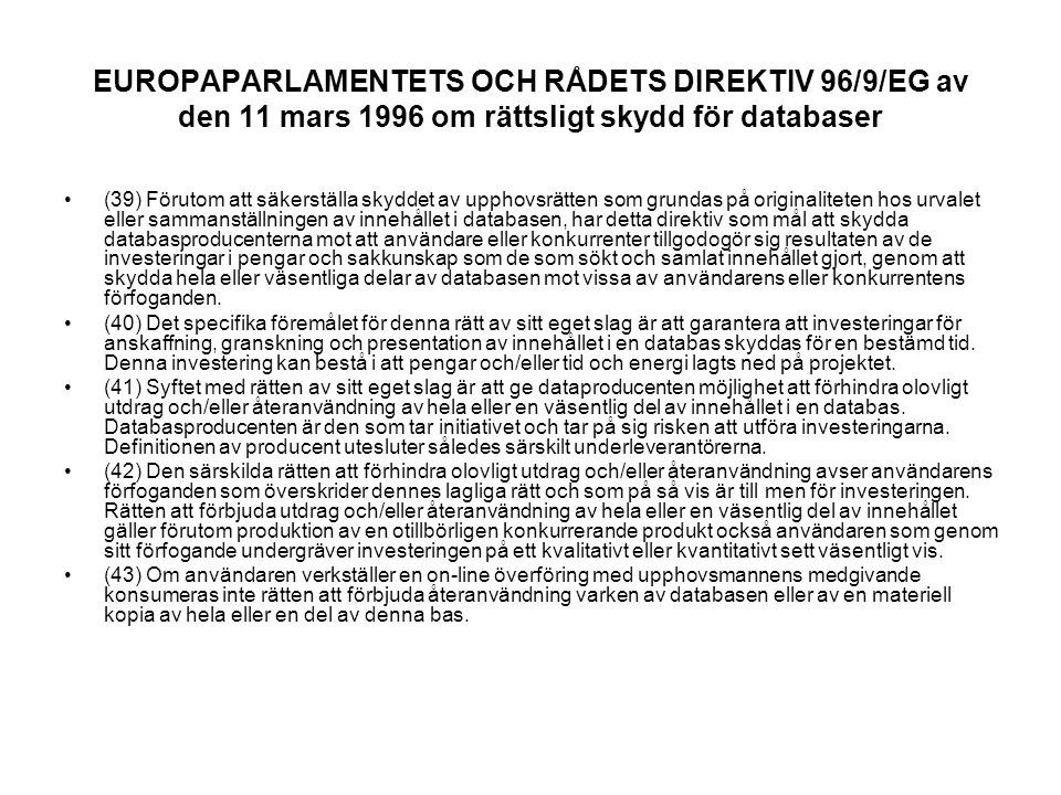 EUROPAPARLAMENTETS OCH RÅDETS DIREKTIV 96/9/EG av den 11 mars 1996 om rättsligt skydd för databaser (39) Förutom att säkerställa skyddet av upphovsrätten som grundas på originaliteten hos urvalet eller sammanställningen av innehållet i databasen, har detta direktiv som mål att skydda databasproducenterna mot att användare eller konkurrenter tillgodogör sig resultaten av de investeringar i pengar och sakkunskap som de som sökt och samlat innehållet gjort, genom att skydda hela eller väsentliga delar av databasen mot vissa av användarens eller konkurrentens förfoganden.