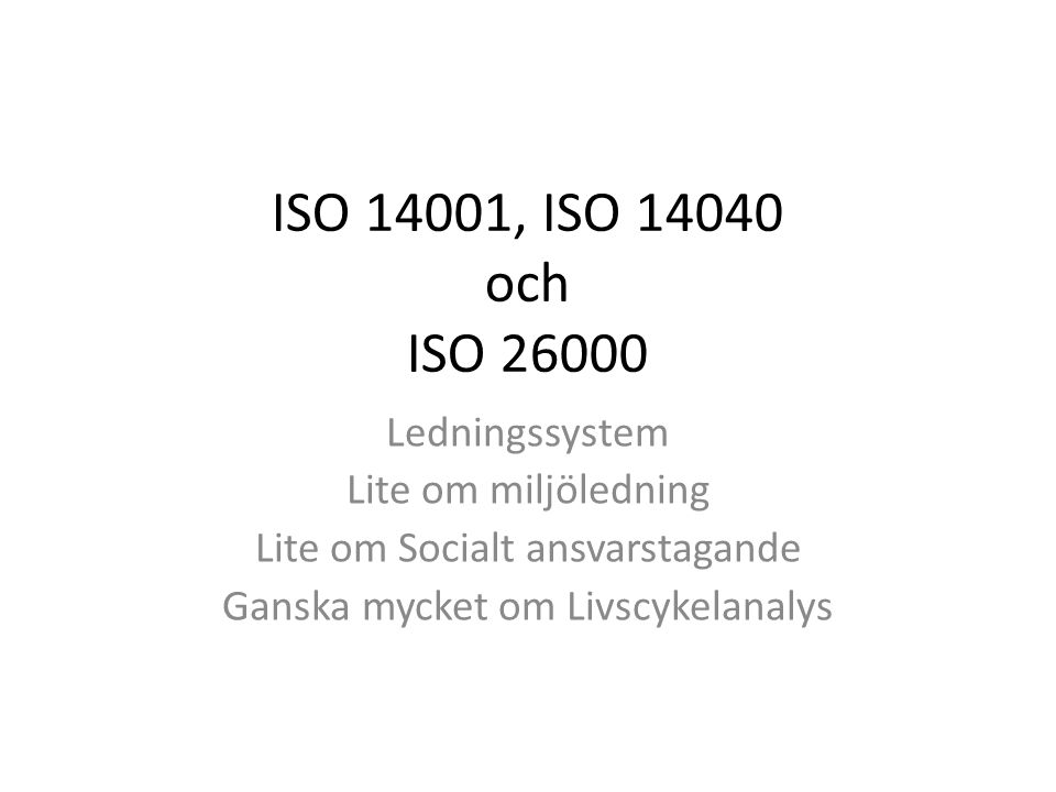 ISO 14001, ISO 14040 och ISO 26000 Ledningssystem Lite om miljöledning Lite om Socialt ansvarstagande Ganska mycket om Livscykelanalys