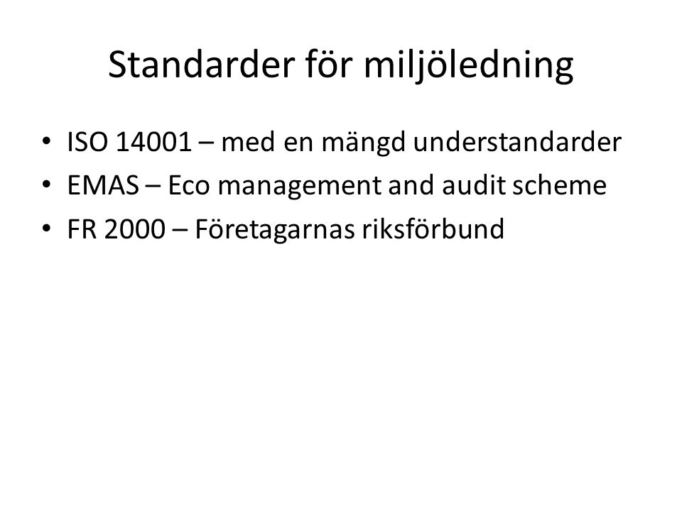 Standarder för miljöledning ISO 14001 – med en mängd understandarder EMAS – Eco management and audit scheme FR 2000 – Företagarnas riksförbund