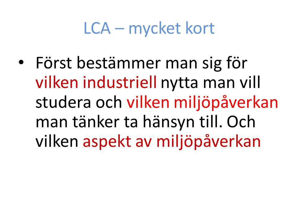 LCA – mycket kort Först bestämmer man sig för vilken industriell nytta man vill studera och vilken miljöpåverkan man tänker ta hänsyn till. Och vilken