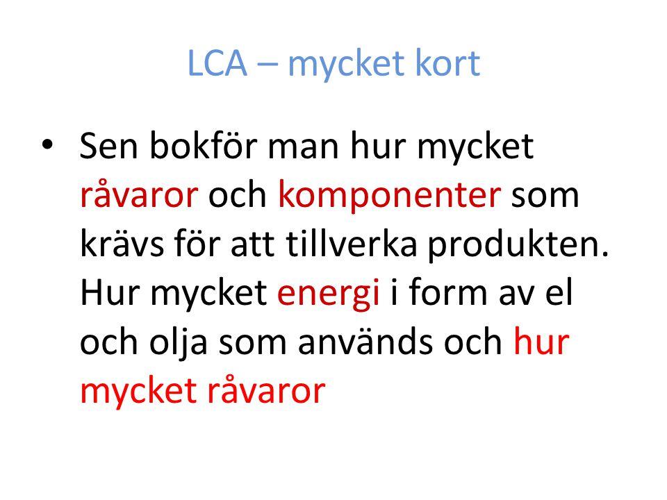 LCA – mycket kort Sen bokför man hur mycket råvaror och komponenter som krävs för att tillverka produkten. Hur mycket energi i form av el och olja som
