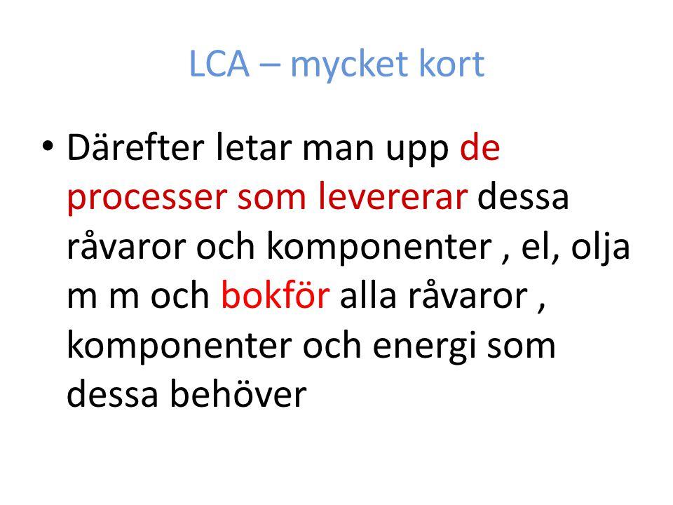LCA – mycket kort Därefter letar man upp de processer som levererar dessa råvaror och komponenter, el, olja m m och bokför alla råvaror, komponenter o