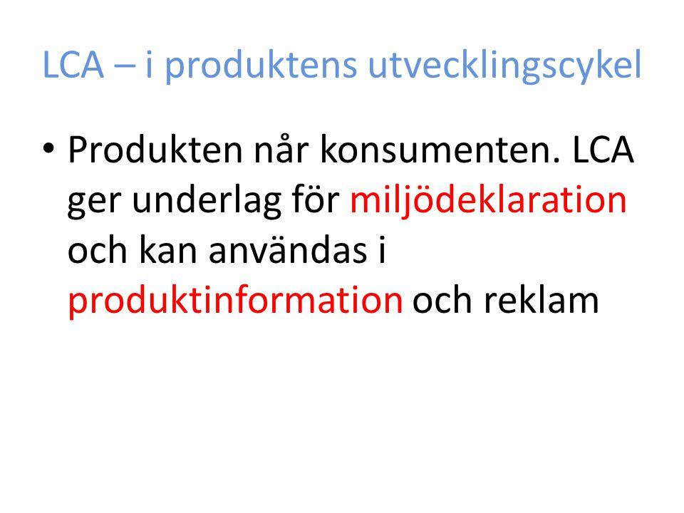 LCA – i produktens utvecklingscykel Produkten når konsumenten. LCA ger underlag för miljödeklaration och kan användas i produktinformation och reklam