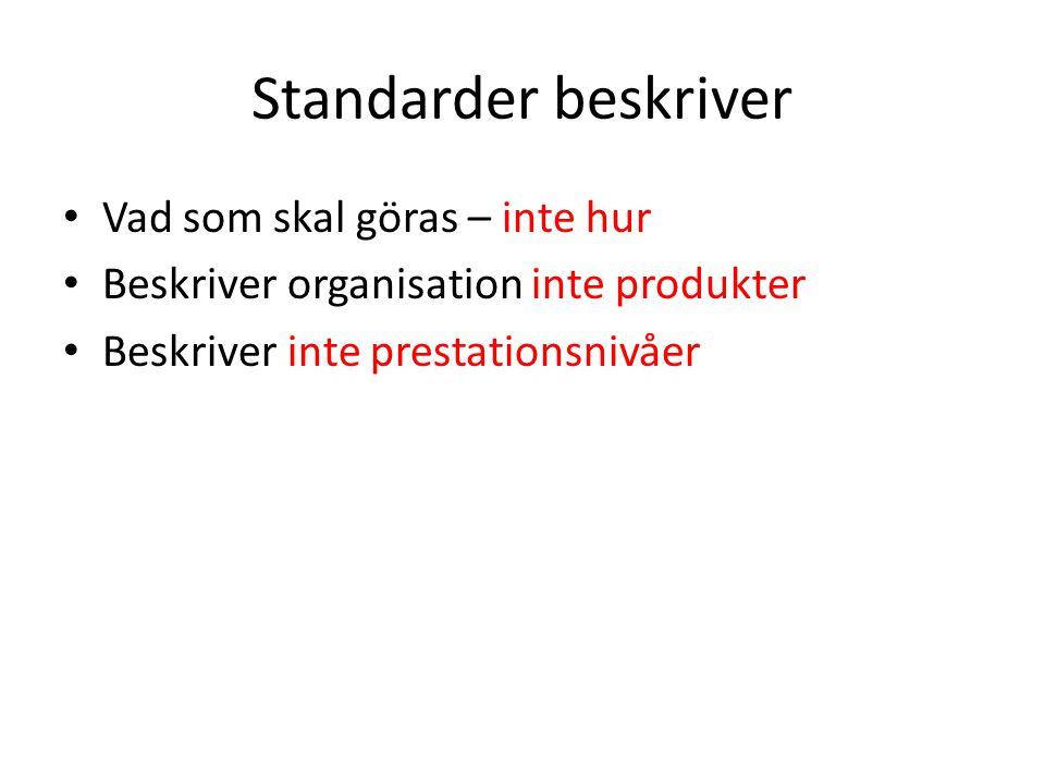 Standarder beskriver Vad som skal göras – inte hur Beskriver organisation inte produkter Beskriver inte prestationsnivåer
