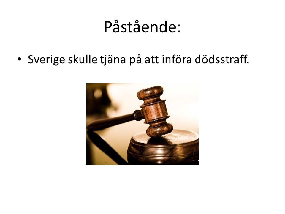Påstående: Sverige skulle tjäna på att införa dödsstraff.