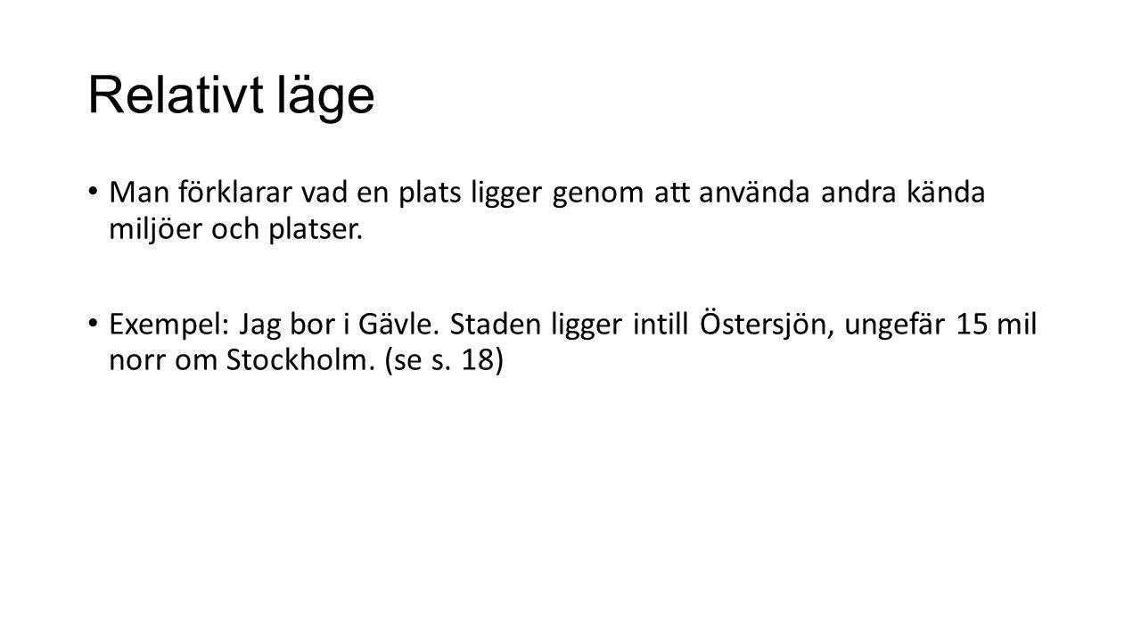 Relativt läge Man förklarar vad en plats ligger genom att använda andra kända miljöer och platser. Exempel: Jag bor i Gävle. Staden ligger intill Öste