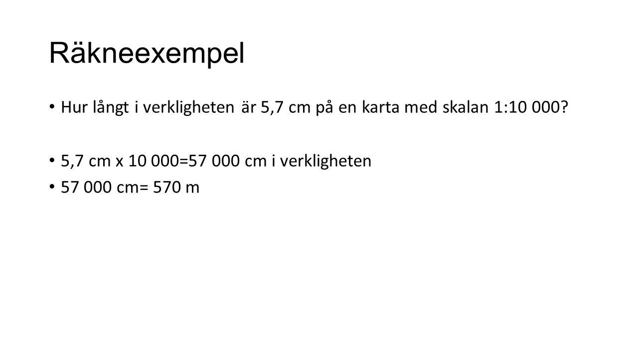 Räkneexempel Hur långt i verkligheten är 5,7 cm på en karta med skalan 1:10 000? 5,7 cm x 10 000=57 000 cm i verkligheten 57 000 cm= 570 m