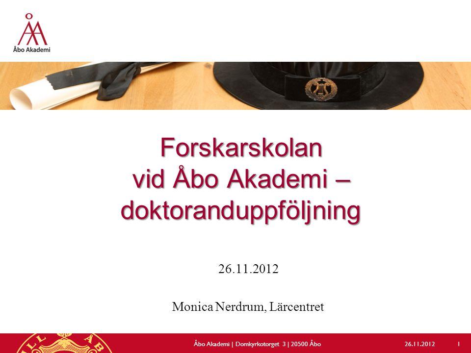 Forskarskolan vid Åbo Akademi – doktoranduppföljning 26.11.2012 Monica Nerdrum, Lärcentret 26.11.2012Åbo Akademi | Domkyrkotorget 3 | 20500 Åbo 1