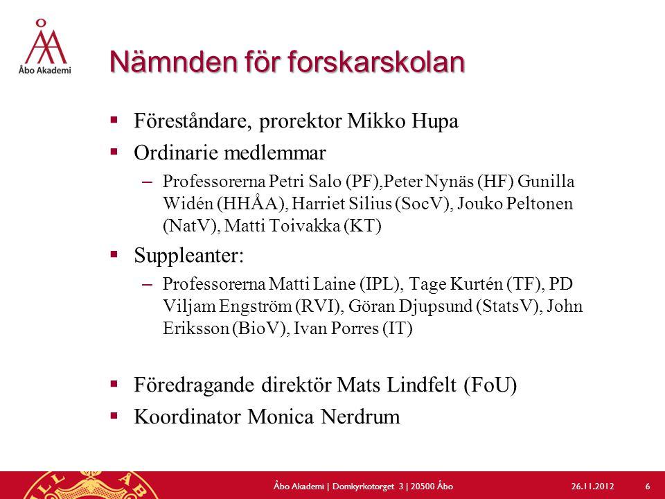 Nämnden för forskarskolan  Föreståndare, prorektor Mikko Hupa  Ordinarie medlemmar –Professorerna Petri Salo (PF),Peter Nynäs (HF) Gunilla Widén (HHÅA), Harriet Silius (SocV), Jouko Peltonen (NatV), Matti Toivakka (KT)  Suppleanter: –Professorerna Matti Laine (IPL), Tage Kurtén (TF), PD Viljam Engström (RVI), Göran Djupsund (StatsV), John Eriksson (BioV), Ivan Porres (IT)  Föredragande direktör Mats Lindfelt (FoU)  Koordinator Monica Nerdrum 26.11.2012Åbo Akademi | Domkyrkotorget 3 | 20500 Åbo 6