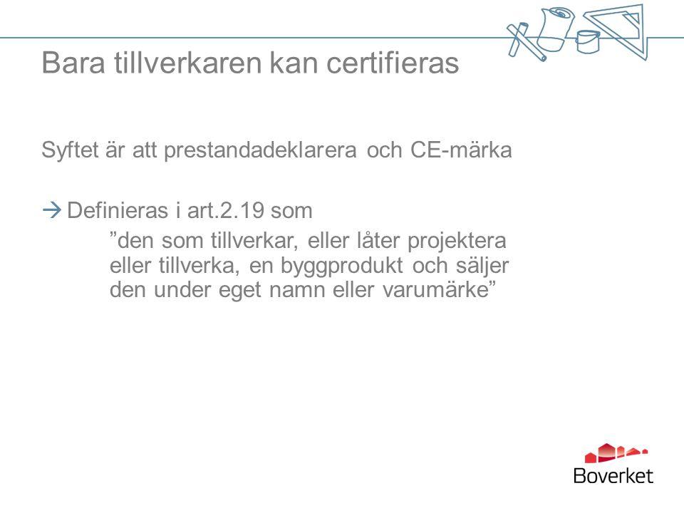 """Bara tillverkaren kan certifieras Syftet är att prestandadeklarera och CE-märka  Definieras i art.2.19 som """"den som tillverkar, eller låter projekter"""