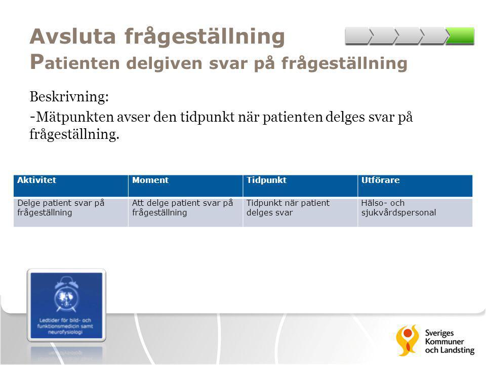 Avsluta frågeställning P atienten delgiven svar på frågeställning Beskrivning: - Mätpunkten avser den tidpunkt när patienten delges svar på frågeställ