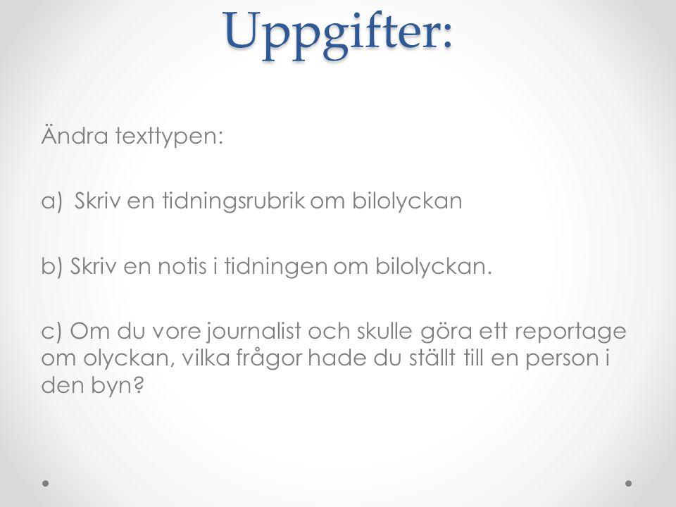 Uppgifter: Ändra texttypen: a)Skriv en tidningsrubrik om bilolyckan b) Skriv en notis i tidningen om bilolyckan. c) Om du vore journalist och skulle g