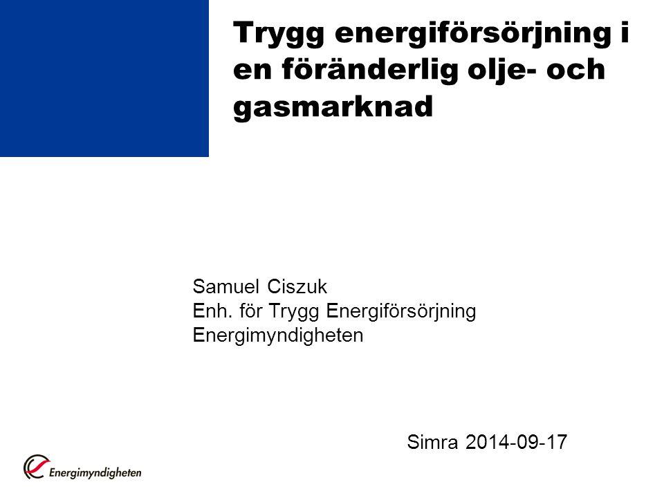 Trygg energiförsörjning i en föränderlig olje- och gasmarknad Samuel Ciszuk Enh. för Trygg Energiförsörjning Energimyndigheten Simra 2014-09-17