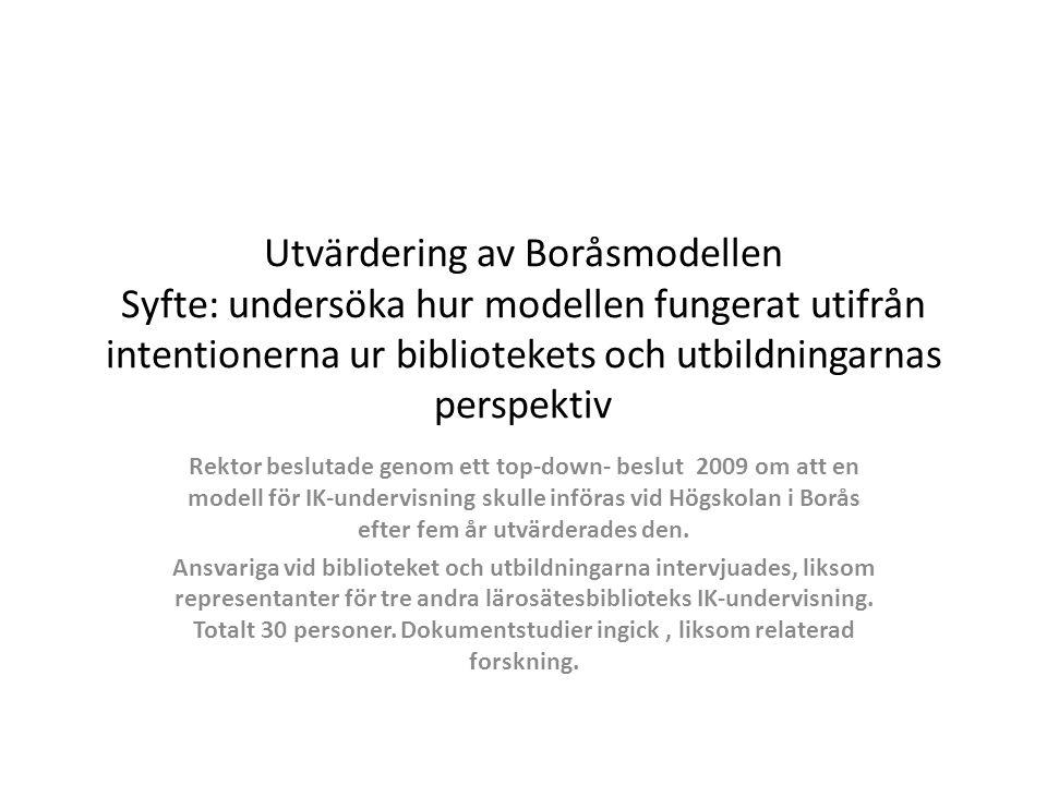 Utvärdering av Boråsmodellen Syfte: undersöka hur modellen fungerat utifrån intentionerna ur bibliotekets och utbildningarnas perspektiv Rektor beslutade genom ett top-down- beslut 2009 om att en modell för IK-undervisning skulle införas vid Högskolan i Borås efter fem år utvärderades den.