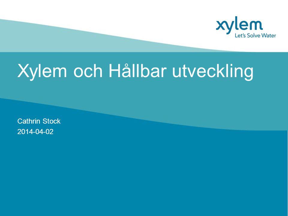 Xylem och Hållbar utveckling Cathrin Stock 2014-04-02