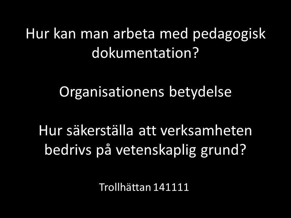 Hur kan man arbeta med pedagogisk dokumentation? Organisationens betydelse Hur säkerställa att verksamheten bedrivs på vetenskaplig grund? Trollhättan