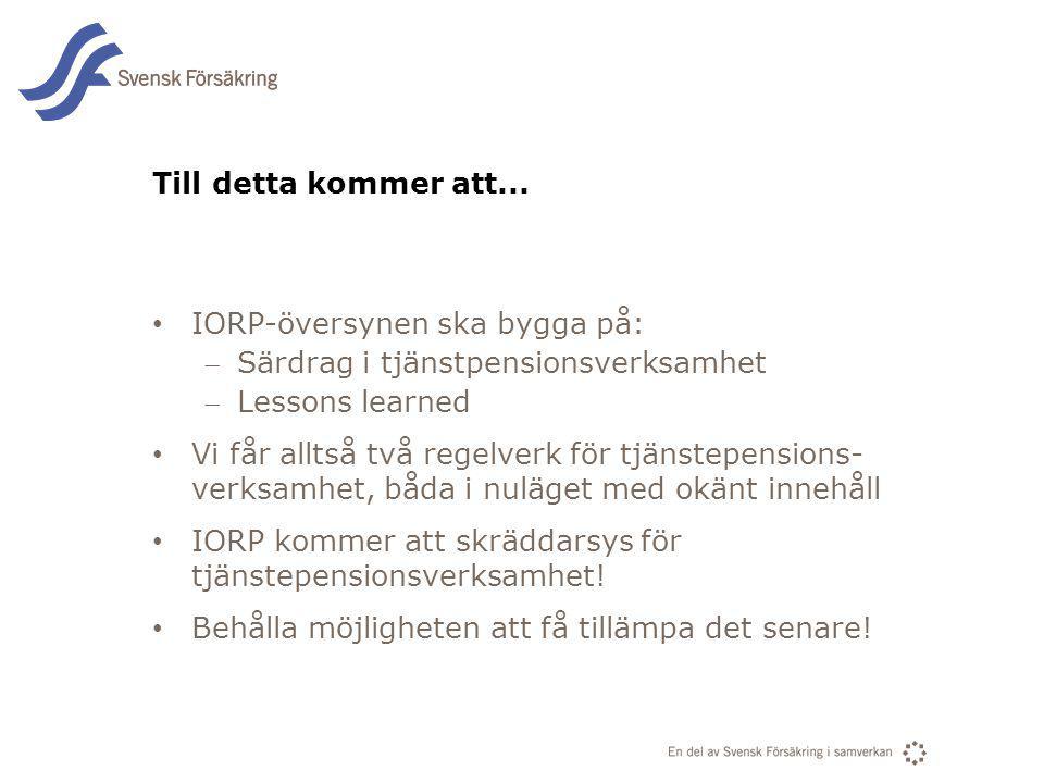 En del av svensk Försäkring i samverkan Till detta kommer att... IORP-översynen ska bygga på: Särdrag i tjänstpensionsverksamhet Lessons learned Vi