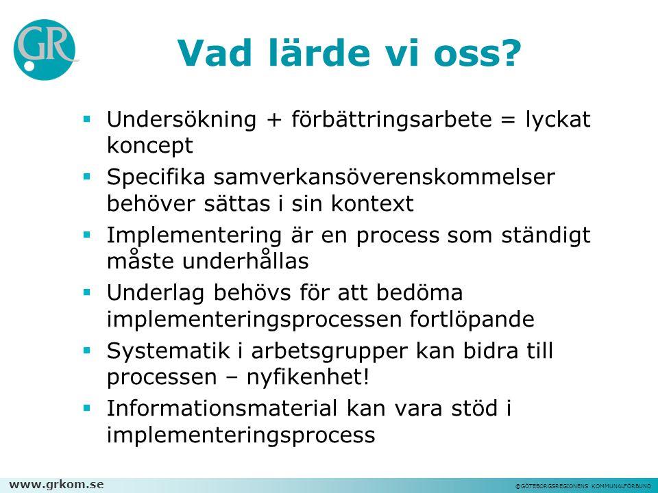 www.grkom.se ©GÖTEBORGSREGIONENS KOMMUNALFÖRBUND Vad lärde vi oss?  Undersökning + förbättringsarbete = lyckat koncept  Specifika samverkansöverensk