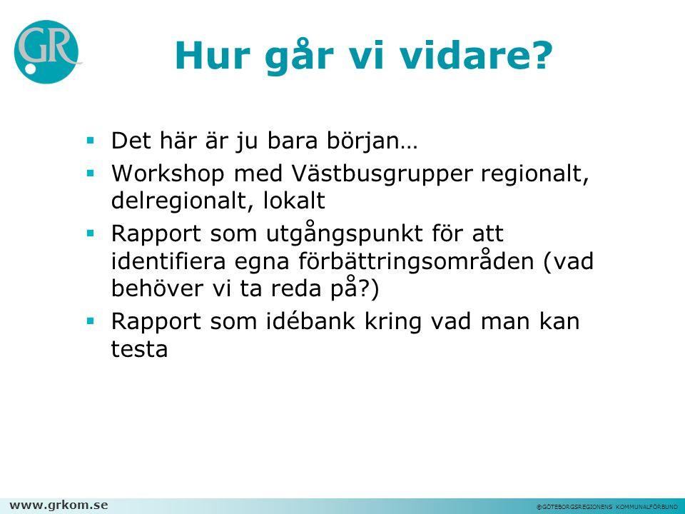 www.grkom.se ©GÖTEBORGSREGIONENS KOMMUNALFÖRBUND Hur går vi vidare?  Det här är ju bara början…  Workshop med Västbusgrupper regionalt, delregionalt