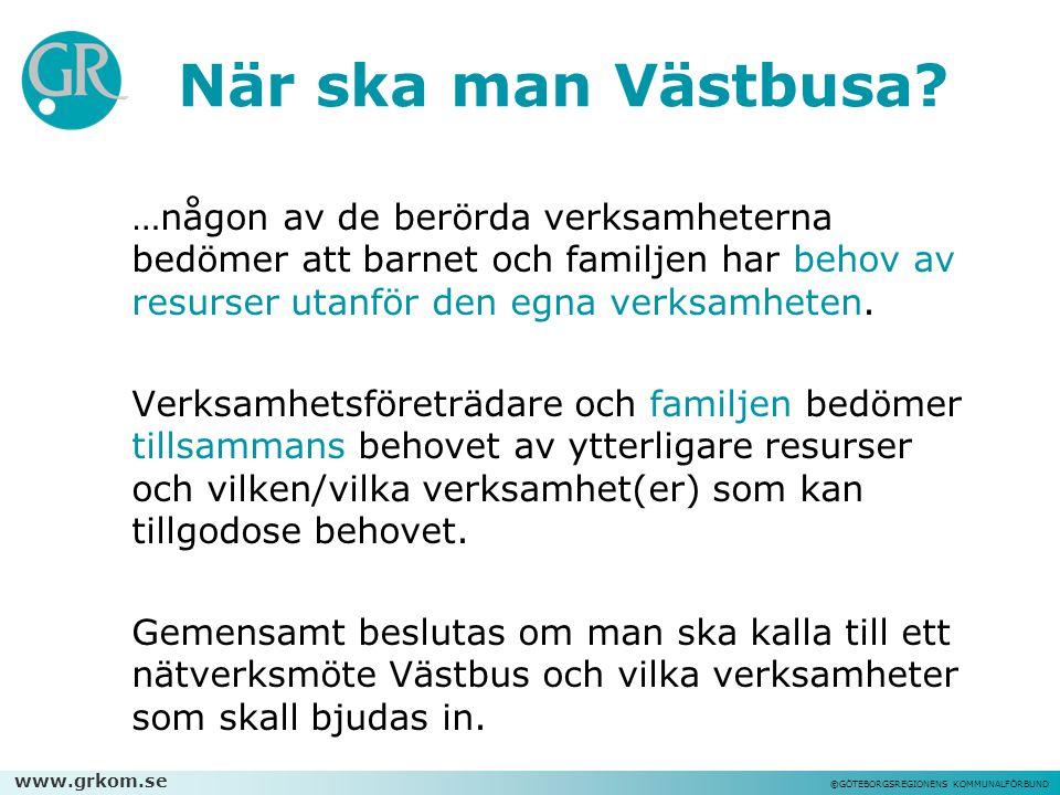 www.grkom.se ©GÖTEBORGSREGIONENS KOMMUNALFÖRBUND När ska man Västbusa? …någon av de berörda verksamheterna bedömer att barnet och familjen har behov a