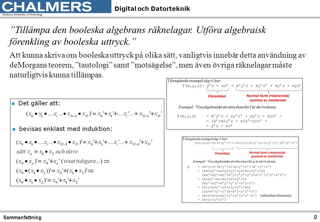 Digital och Datorteknik 10 Sammanfattning Visa likhet/olikhet mellan booleska uttryck. Detta ska man kunna göra genom att utföra algebraiska manipulationer, ställa upp funktionstabeller eller Karnaugh-diagram.