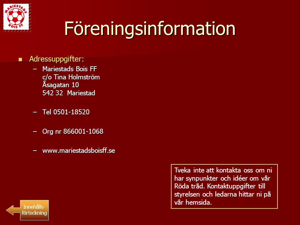 Föreningsinformation Adressuppgifter: Adressuppgifter: –Mariestads Bois FF c/o Tina Holmström Åsagatan 10 542 32 Mariestad –Tel 0501-18520 –Org nr 866