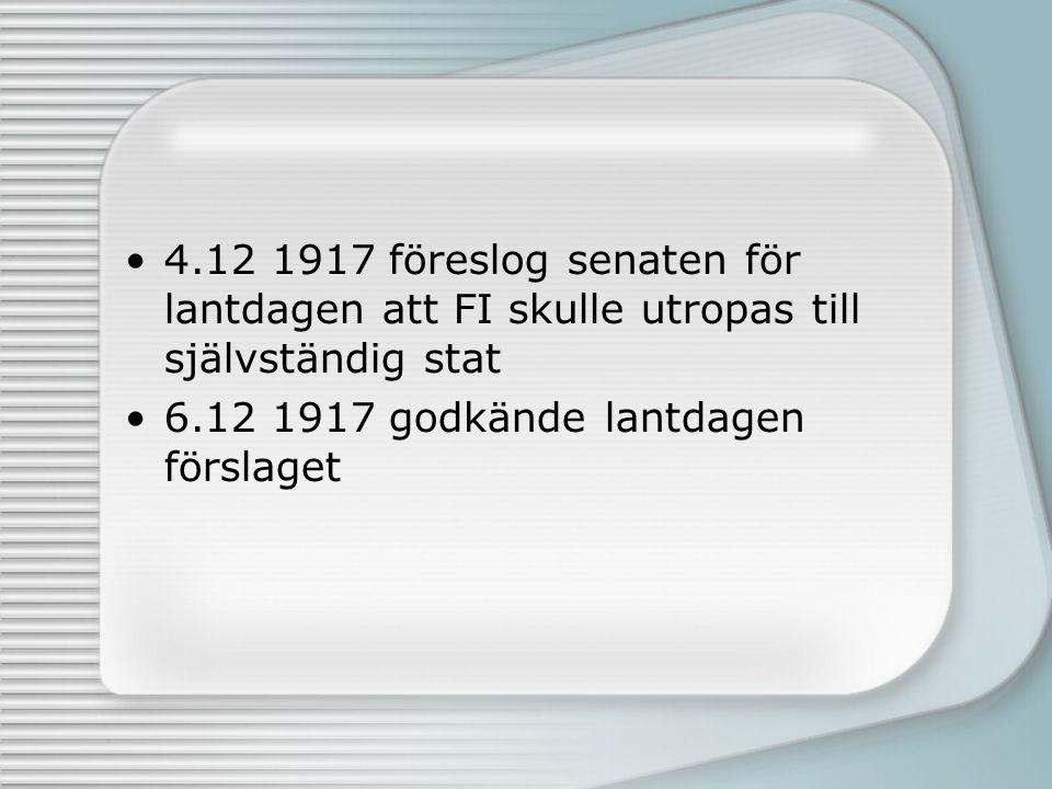 4.12 1917 föreslog senaten för lantdagen att FI skulle utropas till självständig stat 6.12 1917 godkände lantdagen förslaget