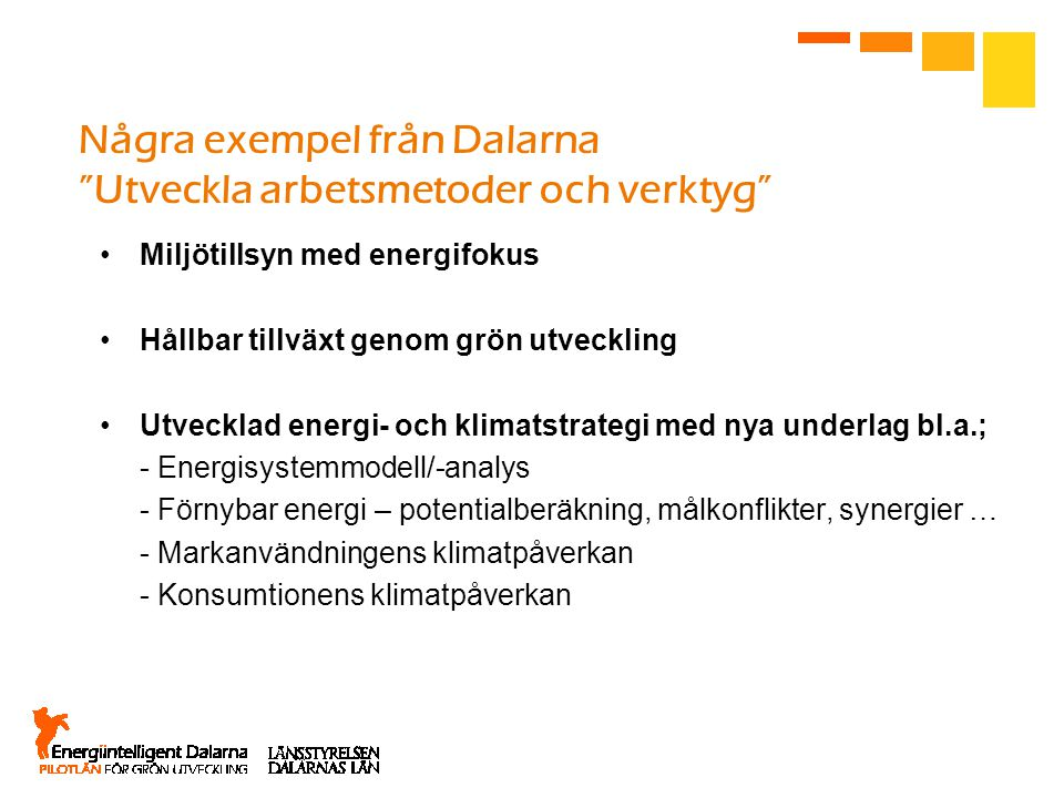 Några exempel från Dalarna Utveckla arbetsmetoder och verktyg Miljötillsyn med energifokus Hållbar tillväxt genom grön utveckling Utvecklad energi- och klimatstrategi med nya underlag bl.a.; - Energisystemmodell/-analys - Förnybar energi – potentialberäkning, målkonflikter, synergier … - Markanvändningens klimatpåverkan - Konsumtionens klimatpåverkan