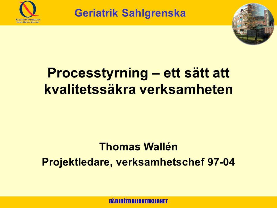 DÄR IDÉER BLIR VERKLIGHET Processtyrning – ett sätt att kvalitetssäkra verksamheten Thomas Wallén Projektledare, verksamhetschef 97-04 Geriatrik Sahlg