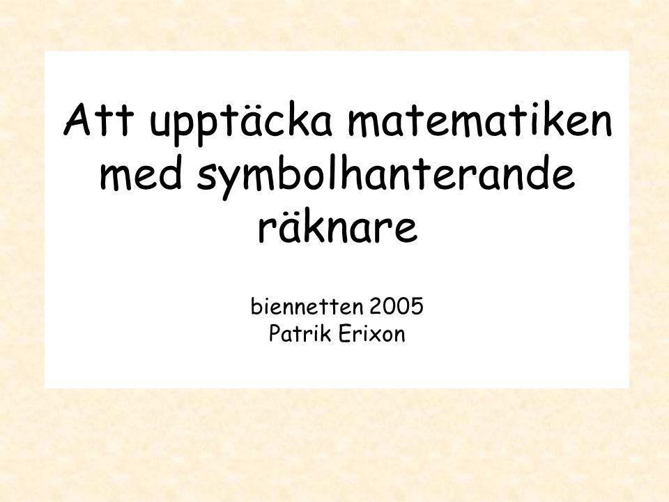 Att upptäcka matematiken med symbolhanterande räknare biennetten 2005 Patrik Erixon