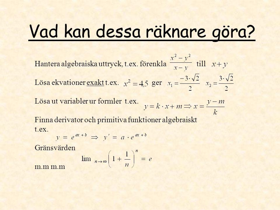 Vad kan dessa räknare göra? Hantera algebraiska uttryck, t.ex. förenkla till Lösa ekvationer exakt t.ex. ger Lösa ut variabler ur formler t.ex. Finna