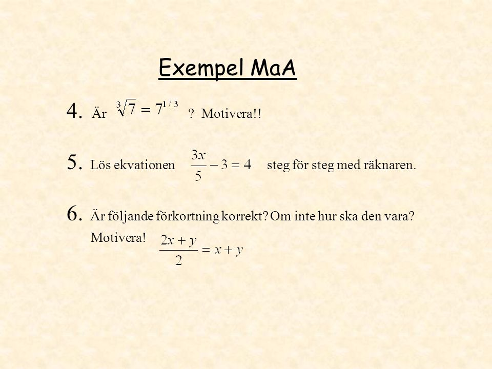 Exempel MaA 4. Är ? Motivera!! 5. Lös ekvationen steg för steg med räknaren. 6. Är följande förkortning korrekt? Om inte hur ska den vara? Motivera!
