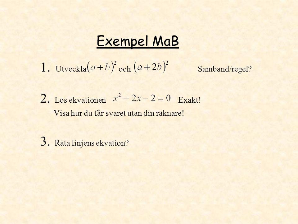 Exempel MaB 1. Utveckla och Samband/regel? 2. Lös ekvationen Exakt! Visa hur du får svaret utan din räknare! 3. Räta linjens ekvation?