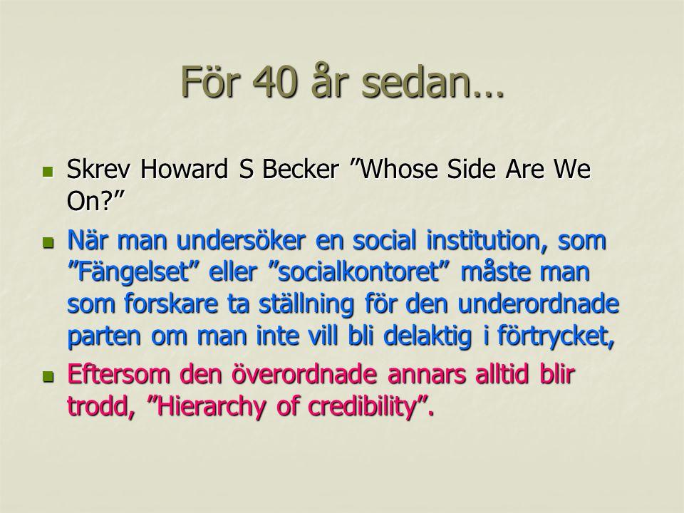 För 40 år sedan… Skrev Howard S Becker Whose Side Are We On? Skrev Howard S Becker Whose Side Are We On? När man undersöker en social institution, som Fängelset eller socialkontoret måste man som forskare ta ställning för den underordnade parten om man inte vill bli delaktig i förtrycket, När man undersöker en social institution, som Fängelset eller socialkontoret måste man som forskare ta ställning för den underordnade parten om man inte vill bli delaktig i förtrycket, Eftersom den överordnade annars alltid blir trodd, Hierarchy of credibility .