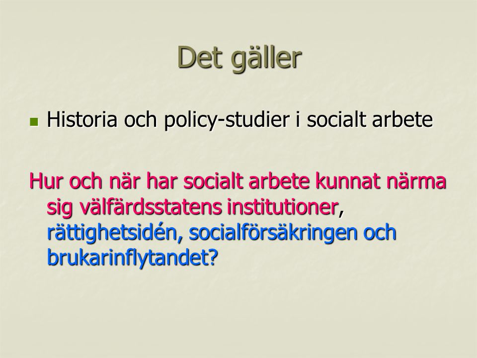 Det gäller Historia och policy-studier i socialt arbete Historia och policy-studier i socialt arbete Hur och när har socialt arbete kunnat närma sig välfärdsstatens institutioner, rättighetsidén, socialförsäkringen och brukarinflytandet?
