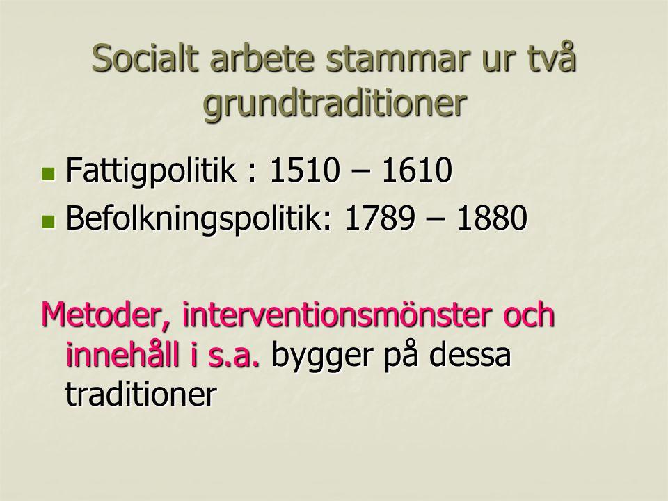 Socialt arbete stammar ur två grundtraditioner Fattigpolitik : 1510 – 1610 Fattigpolitik : 1510 – 1610 Befolkningspolitik: 1789 – 1880 Befolkningspolitik: 1789 – 1880 Metoder, interventionsmönster och innehåll i s.a.
