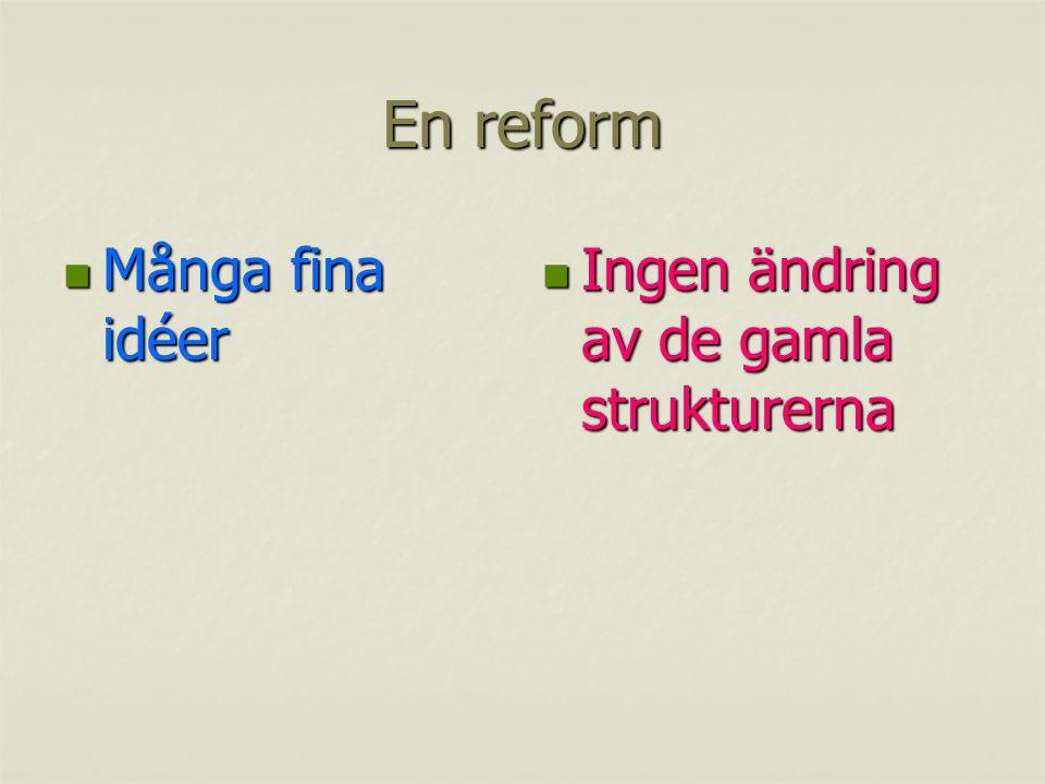 En reform Många fina idéer Många fina idéer Ingen ändring av de gamla strukturerna Ingen ändring av de gamla strukturerna