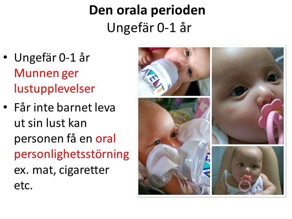 Den orala perioden Ungefär 0-1 år Ungefär 0-1 år Munnen ger lustupplevelser Får inte barnet leva ut sin lust kan personen få en oral personlighetsstör