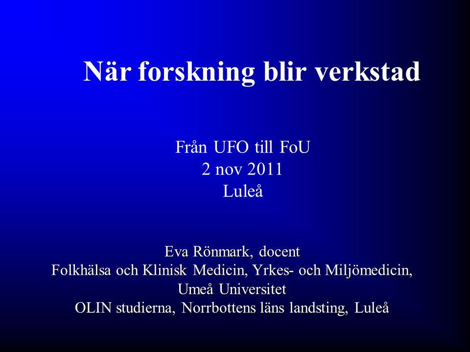 När forskning blir verkstad Eva Rönmark, docent Folkhälsa och Klinisk Medicin, Yrkes- och Miljömedicin, Umeå Universitet OLIN studierna, Norrbottens l