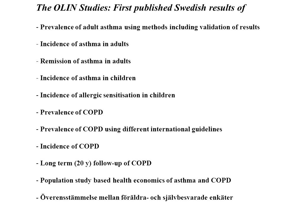 The OLIN Studies: First published Swedish results of - Prevalence of adult asthma using methods including validation of results - Incidence of asthma in adults - Remission of asthma in adults - Incidence of asthma in children - Incidence of allergic sensitisation in children - Prevalence of COPD - Prevalence of COPD using different international guidelines - Incidence of COPD - Long term (20 y) follow-up of COPD - Population study based health economics of asthma and COPD - Överensstämmelse mellan föräldra- och självbesvarade enkäter