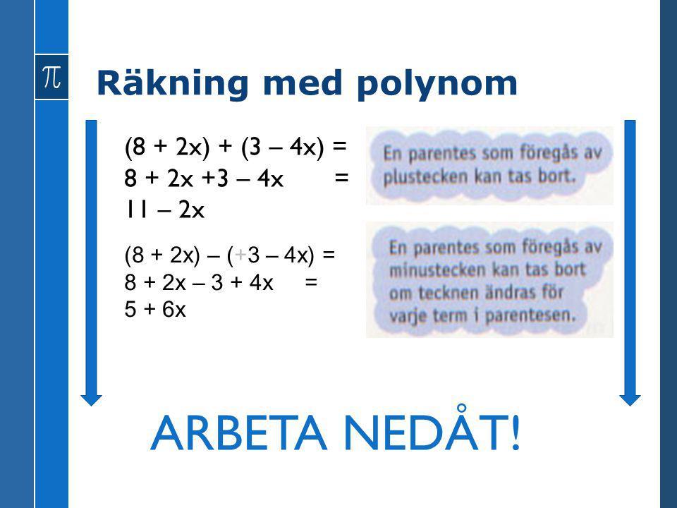 Räkning med polynom (8 + 2x) + (3 – 4x) = 8 + 2x +3 – 4x = 11 – 2x (8 + 2x) – (+3 – 4x) = 8 + 2x – 3 + 4x = 5 + 6x ARBETA NEDÅT!