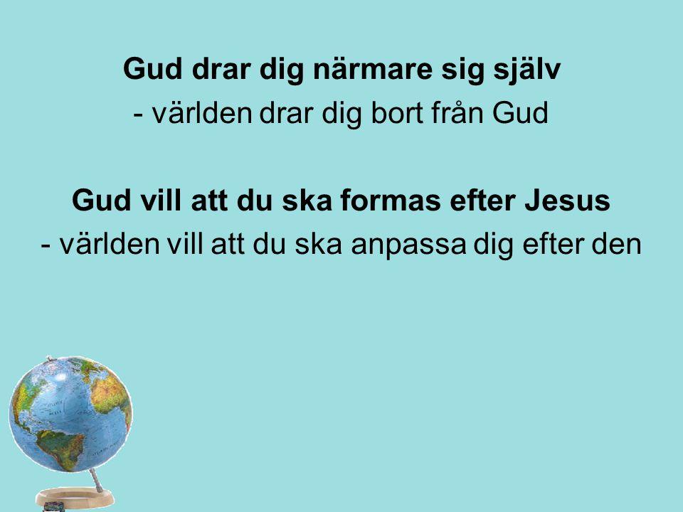 Gud drar dig närmare sig själv - världen drar dig bort från Gud Gud vill att du ska formas efter Jesus - världen vill att du ska anpassa dig efter den