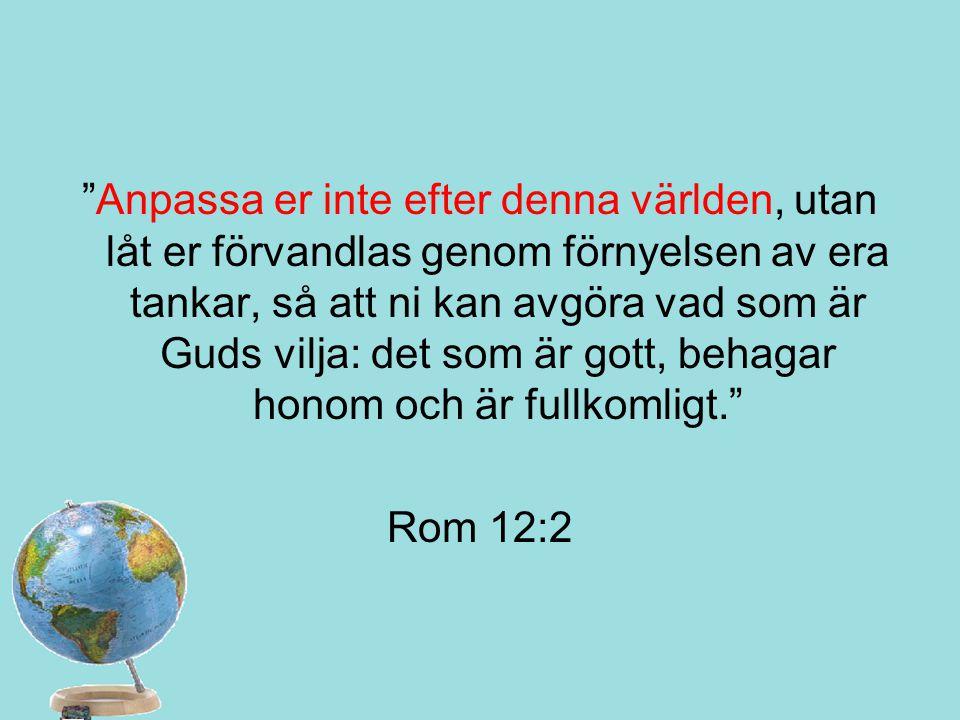 """""""Anpassa er inte efter denna världen, utan låt er förvandlas genom förnyelsen av era tankar, så att ni kan avgöra vad som är Guds vilja: det som är go"""