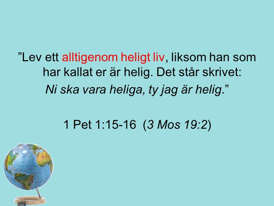"""""""Lev ett alltigenom heligt liv, liksom han som har kallat er är helig. Det står skrivet: Ni ska vara heliga, ty jag är helig."""" 1 Pet 1:15-16 (3 Mos 19"""