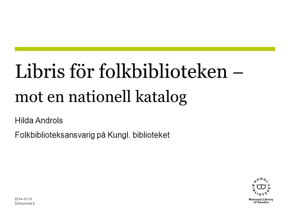Sidnummer 2014-12-13 2 Libris för folkbiblioteken – mot en nationell katalog Hilda Androls Folkbiblioteksansvarig på Kungl.