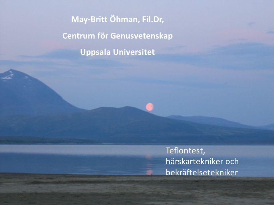 May-Britt Öhman, Fil.Dr, Centrum för Genusvetenskap Uppsala Universitet Teflontest, härskartekniker och bekräftelsetekniker